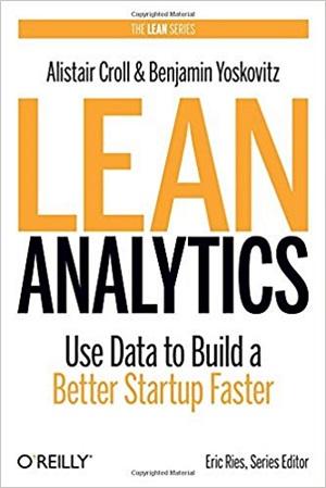 Alistair Croll & Benjamin Yoskovitz - Lean Analytics: Use Data to Build a Better Startup Faster (2013)